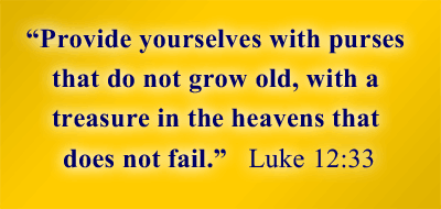 Provide yourselves with purses that do not grow old, with a treasure in the heavens that does not fail. -Luke 12:33